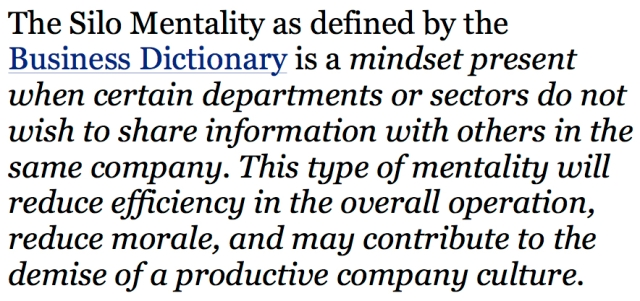 The Silo Mentality as defined by the Business Dictionary is a mindset present when certain departments or sectors do not wish to share information with others in the same company copy